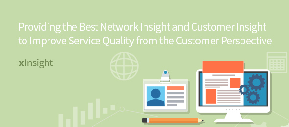 Providing the Best Network Insight and Customer Insight to Improve Service Quality from the Customer Perspective xInsight